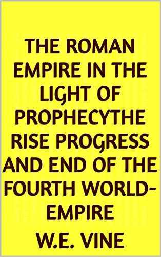 The Roman Empire in the Light of ProphecyThe Rise Progress and End of the Fourth World-empire (English Edition)