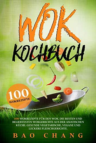 Wok: 100 Rezepte für die asiatische Küche. Ob chinesisch, thailändisch oder japanisch. Die besten Gerichte in einem Wok Kochbuch.
