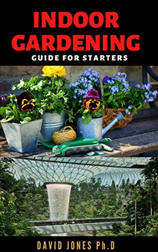INDOOR GARDENING GUIDE FOR STARTERS: Step by Step Guide on Choosing, Growing and caring for Indoor Gardens and enjoy Year-round Vegetation