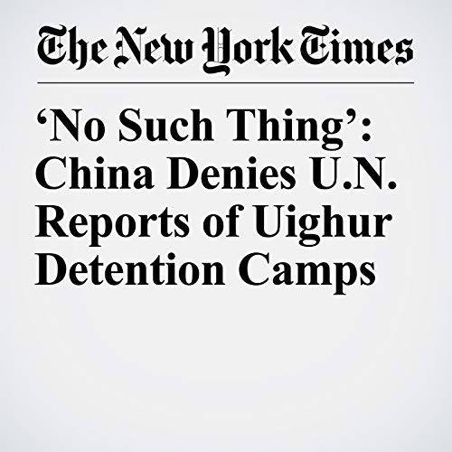 'No Such Thing': China Denies U.N. Reports of Uighur Detention Camps copertina
