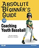 Absolute Beginner's Guide to Coaching Youth Baseball Book