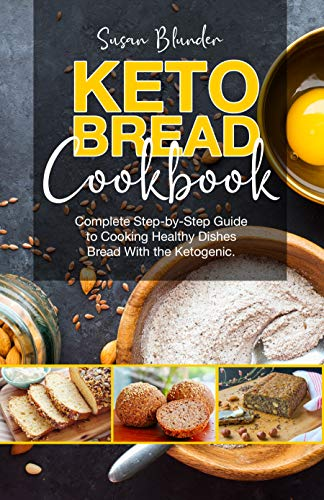 Keto Bread Cookbook: Complete Step-by-Step Guide to Cooking Healthy Dishes Bread With the Ketogenic Diet