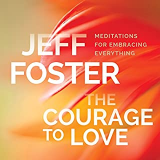 The Courage to Love     Meditations for Embracing Everything              By:                                                                                                                                 Jeff Foster                               Narrated by:                                                                                                                                 Jeff Foster                      Length: 2 hrs and 23 mins     21 ratings     Overall 4.8