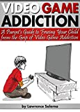 Video Game Addiction: A Parent's Guide to Freeing Your Child from the Grip of Video Game Addiction