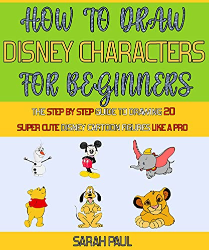 How To Draw Disney Characters For Beginners: The Step By Step Guide To Drawing 20 Super Cute Disney Cartoon Figures Like A Pro. (English Edition)