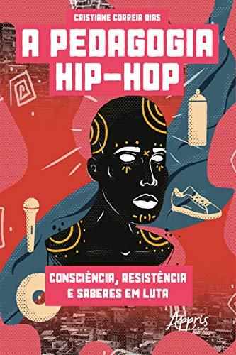A Pedagogia Hip-Hop: Consciência, Resistência e Saberes em Luta (Portuguese Edition)