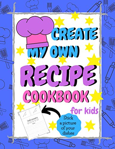 Create My Own Recipe Cookbook for Kids   Stick a Picture of Your Dishes: Create own 50 Recipes   Recipe Organizer for Children and Kids 4-12 Years
