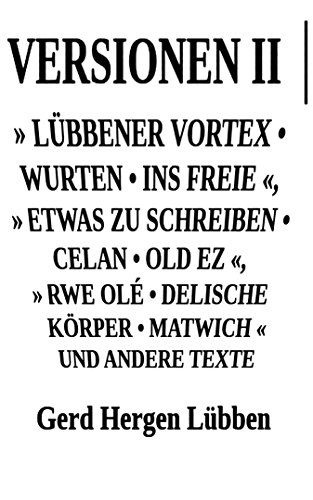 Versionen II │» Lübbener Vortex • Wurten • Ins Freie «» Etwas zu schreiben • Celan • Old Ez «, » Rwe Olé • Delische Körper • Matwich « und andere Texte (German Edition)