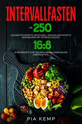 Intervallfasten: Die 250 leckersten Rezepte um schnell, gesund und effektiv abzunehmen mit Intervallfasten 16:8. In Rekordzeit zur Traumfigur und einem neuen Lebensgefühl.