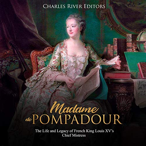 Madame de Pompadour: The Life and Legacy of French King Louis XV's Chief Mistress audiobook cover art