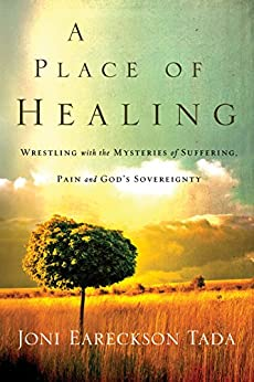 A Place of Healing: Wrestling with the Mysteries of Suffering, Pain, and God's Sovereignty by [Joni Eareckson Tada]