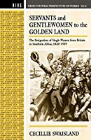 Servants and Gentlewomen to the Golden Land: The Emigration of Single Women from Britain to Southern Africa, 1820-1939 (Cross-Cultural Perspectives)