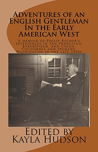 Adventures of an English Gentleman In the Early American West: A memoir of Philip Becher's experiences in San Francisco, Bakersfield, and Chico, California and Spokane, Washington