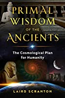 Primal Wisdom of the Ancients: The Cosmological Plan for Humanity