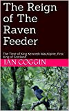 The Reign of The Raven Feeder: The Time of King Kenneth MacAlpine, First King of Scotland