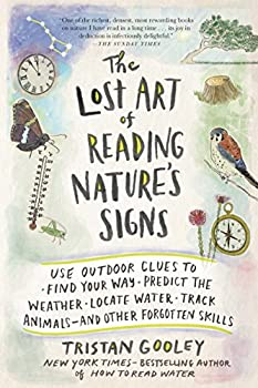 The Lost Art of Reading Nature s Signs  Use Outdoor Clues to Find Your Way Predict the Weather Locate Water Track Animals—and Other Forgotten Skills