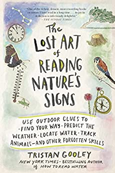 The Lost Art of Reading Nature's Signs: Use Outdoor Clues to Find Your Way, Predict the Weather, Locate Water, Track Animals—and Other Forgotten Skills by [Tristan Gooley]