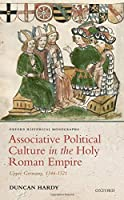 Associative Political Culture in the Holy Roman Empire: Upper Germany, 1346-1521 (Oxford Historical Monographs)