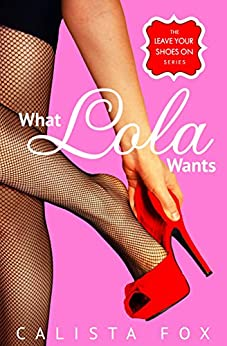 What Lola Wants (Leave Your Shoes On) by [Calista Fox]