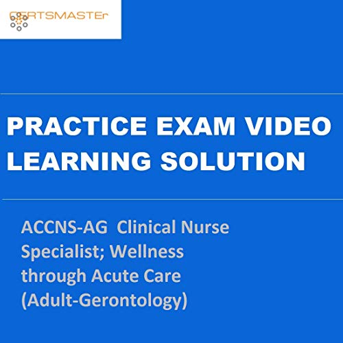 CERTSMASTEr ACCNS-AG Clinical Nurse Specialist; Wellness through Acute Care (Adult-Gerontology) Practice Exam Video Learning Solutions