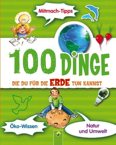100 Dinge, die du für die Erde tun kannst: Ein kunterbunter Ratgeber für Kinder