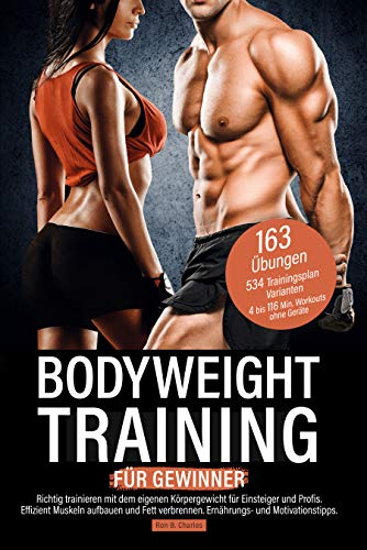 Bodyweight Training für Gewinner: Richtig trainieren mit dem eigenen Körpergewicht für Einsteiger und Profis. Effizient Muskeln aufbauen und Fett verbrennen. Ernährungs- und Motivationstipps.