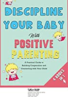 Discipline Your Baby with Positive Parenting [4 in 1]: A Practical Guide to Building Cooperation and Connecting with Your Child