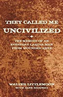 They Called Me Uncivilized: The Memoir of an Everyday Lakota Man from Wounded Knee