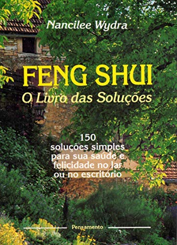 Feng Shui - O Livro das Soluções: 150 Lições Simples Para Sua Saúde e Felicidade no Lar ou No Escritório