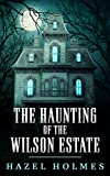 The Haunting of The Wilson Estate: A Riveting Haunted House Mystery (A Riveting Haunted House Mystery Series Book 24)