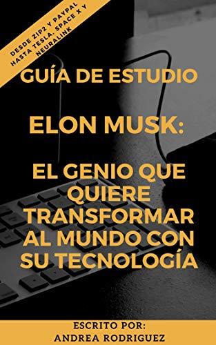 ELON MUSK: EL GENIO QUE QUIERE TRANSFORMAR AL MUNDO CON SU TECNOLOGÍA: Desde Zip2 y PayPal hasta Tesla, Space X y Neuralink (Spanish Edition)