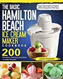 The Basic Hamilton Beach Ice Cream Maker Cookbook: 200 Effortless, Delicious and Quick-to-Make Recipes to Enjoy Homemade Ice Creams without Gong Out in Hot Days