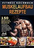 Fitness Kochbuch Muskelaufbau Rezepte: 150 Rezepte zur Bodybuilding Ernährung. Fitnessküche: Ihr...