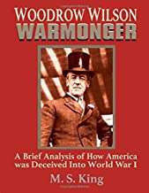 Woodrow Wilson Warmonger: A Brief Analysis of how America was Deceived into World War 1