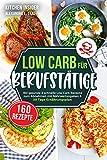 Low Carb für Berufstätige: 160 gesunde & schnelle Low Carb Rezepte zum Abnehmen mit Nährwertangaben & 30 Tage Ernährungsplan (inkl. Tipps zur Low Carb Diät)