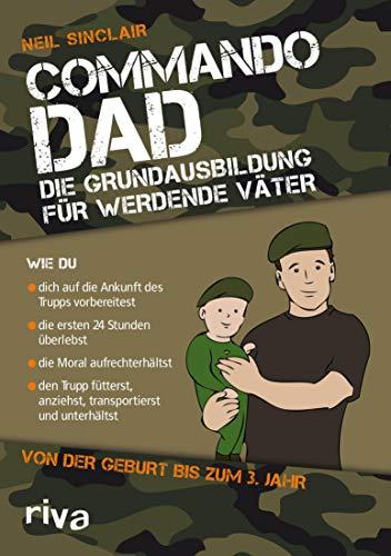 Commando Dad: Die Grundausbildung für werdende Väter. Von der Geburt bis zum 3. Jahr