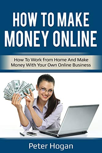 How To Make Money Online: How To Work from Home And Make Money With Your Own Online Business