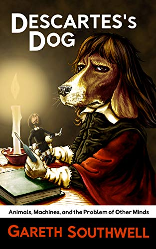Descartes's Dog: Animals, Machines, and the Problem of Other Minds