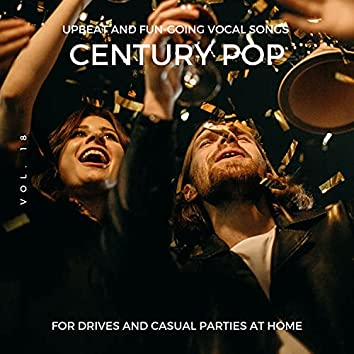 Century Pop - Upbeat And Fun-Going Vocal Songs For Drives And Casual Parties At Home, Vol. 18