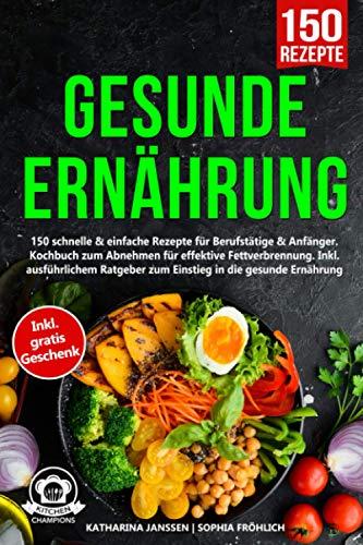 Gesunde Ernährung: 150 schnelle & einfache Rezepte für Berufstätige & Anfänger. Kochbuch zum Abnehmen für effektive Fettverbrennung. Inkl. ausführlichem Ratgeber zum Einstieg in die gesunde Ernährung