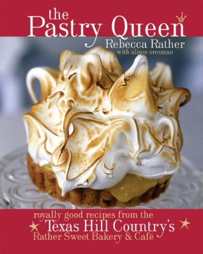The Pastry Queen: Royally Good Recipes From the Texas Hill Country's Rather Sweet Bakery and Cafe [A Baking Book]