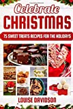 Celebrate Christmas: 75 Sweet Treats Recipes for the Holidays - Fudges, Toffees, Brittles, Caramels, Nougats, Candies, Truffles, Candied Nuts, Barks, ... (Holiday Baking Christmas Dessert Cookbooks)