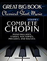 Complete Chopin Vol 1: Piano Ballades, Etudes, Nocturnes, Preludes, and Waltzes (Great Big Book of Classical Sheet Music)