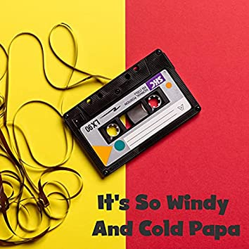 It's So Windy And Cold Papa