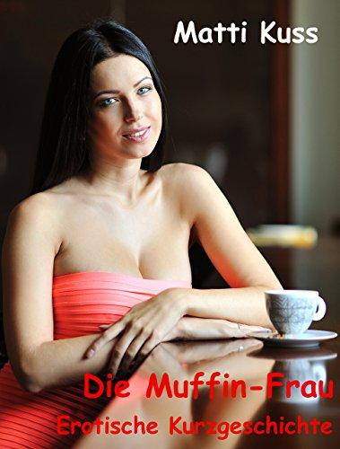 Die Muffin-Frau: Erotische Kurzgeschichte