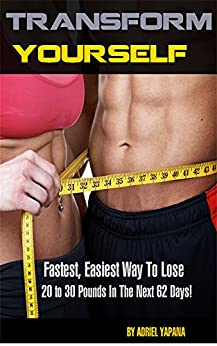 Transform Yourself!: Fastest, Easiest Way To Lose 20 to 30 Pounds In The Next 62 Days! by [Adriel Yapana]