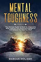 Mental Toughness: The Ultimate Guide To Build An Unbeatable Mind, Improve Your Emotional Intelligence And Achieve Any Goal You Want (Self Discipline)
