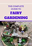 THE COMPLETE GUIDE TO FAIRY GARDENING: A Step by Step Guide To Making Your Own Fun Miniature Fairy Gardens (English Edition)