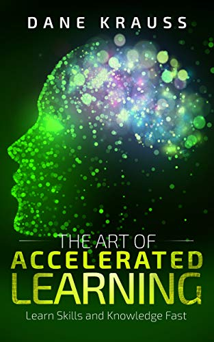 The Art of Accelerated Learning: Learn Skills and Knowledge Fast (Mind Improvement for Beginners Book 4)