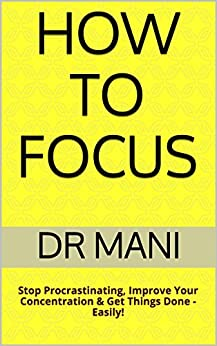 How To Focus: Stop Procrastinating, Improve Your Concentration & Get Things Done - Easily! by [Dr Mani]
